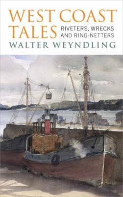 West Coast Tales: Riveters, Wrecks and Ring-netters by Walter Weyndling